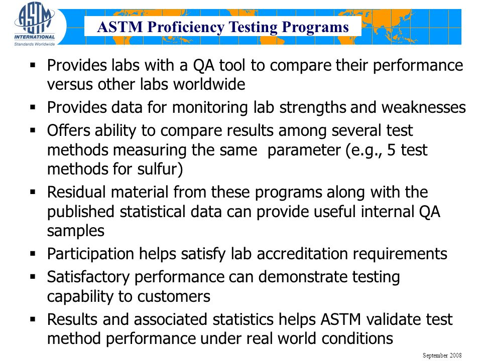 Provides labs with a QA tool to compare their performance versus other labs worldwide Provides data for monitoring lab strengths and weaknesses Offers ability to compare results among several test methods measuring the same parameter (e.g., 5 test methods for sulfur) Residual material from these programs along with the published statistical data can provide useful internal QA samples Participation helps satisfy lab accreditation requirements Satisfactory performance can demonstrate testing capability to customers Results and associated statistics helps ASTM validate test method performance under real world conditions September 2008 ASTM Proficiency Testing Programs