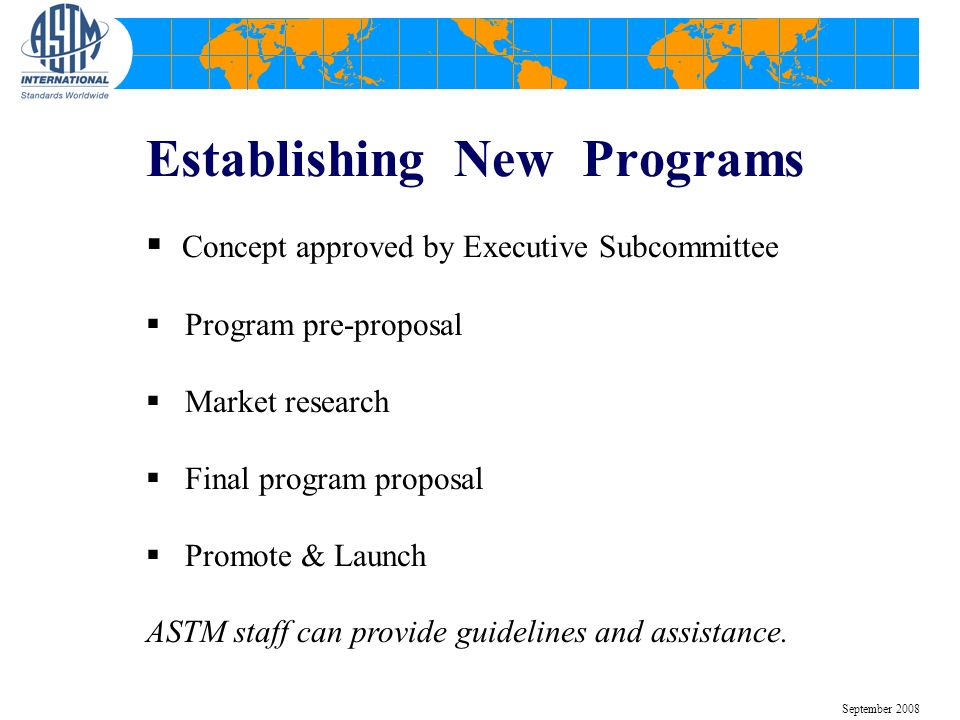Establishing New Programs Concept approved by Executive Subcommittee Program pre-proposal Market research Final program proposal Promote & Launch ASTM staff can provide guidelines and assistance.
