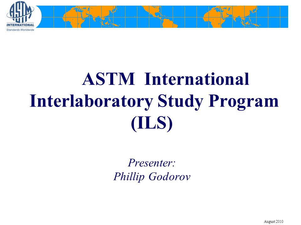 ASTM International Interlaboratory Study Program (ILS) Presenter: Phillip Godorov August 2010