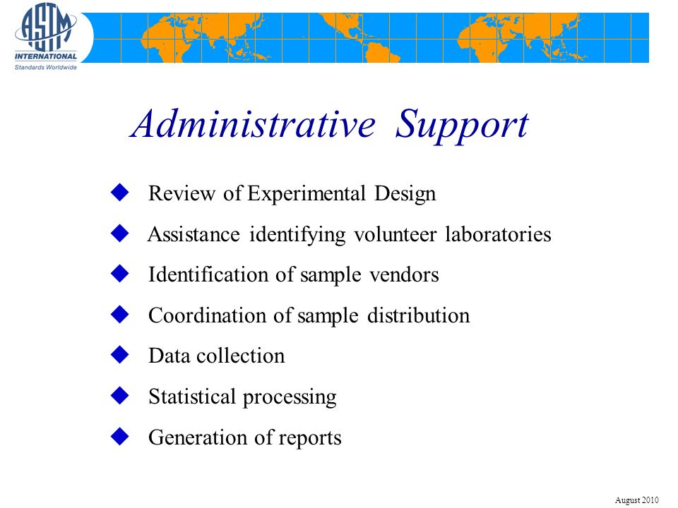 Administrative Support u Review of Experimental Design u Assistance identifying volunteer laboratories u Identification of sample vendors u Coordination of sample distribution u Data collection u Statistical processing u Generation of reports August 2010