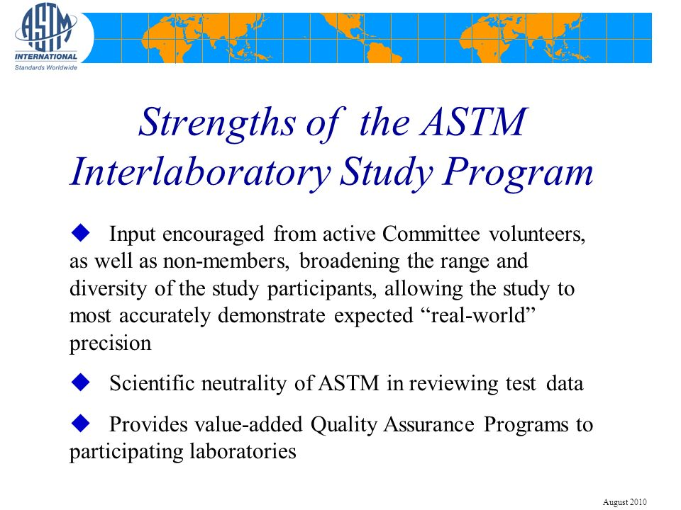 Strengths of the ASTM Interlaboratory Study Program u Input encouraged from active Committee volunteers, as well as non-members, broadening the range and diversity of the study participants, allowing the study to most accurately demonstrate expected real-world precision u Scientific neutrality of ASTM in reviewing test data u Provides value-added Quality Assurance Programs to participating laboratories August 2010