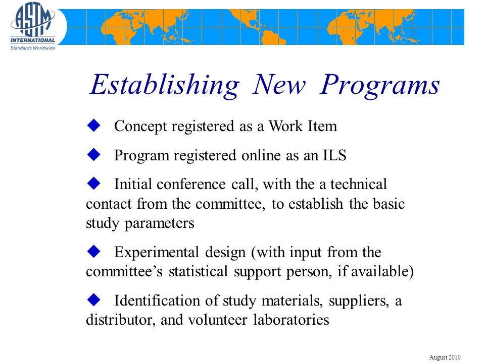 Establishing New Programs u Concept registered as a Work Item u Program registered online as an ILS u Initial conference call, with the a technical contact from the committee, to establish the basic study parameters u Experimental design (with input from the committees statistical support person, if available) u Identification of study materials, suppliers, a distributor, and volunteer laboratories August 2010