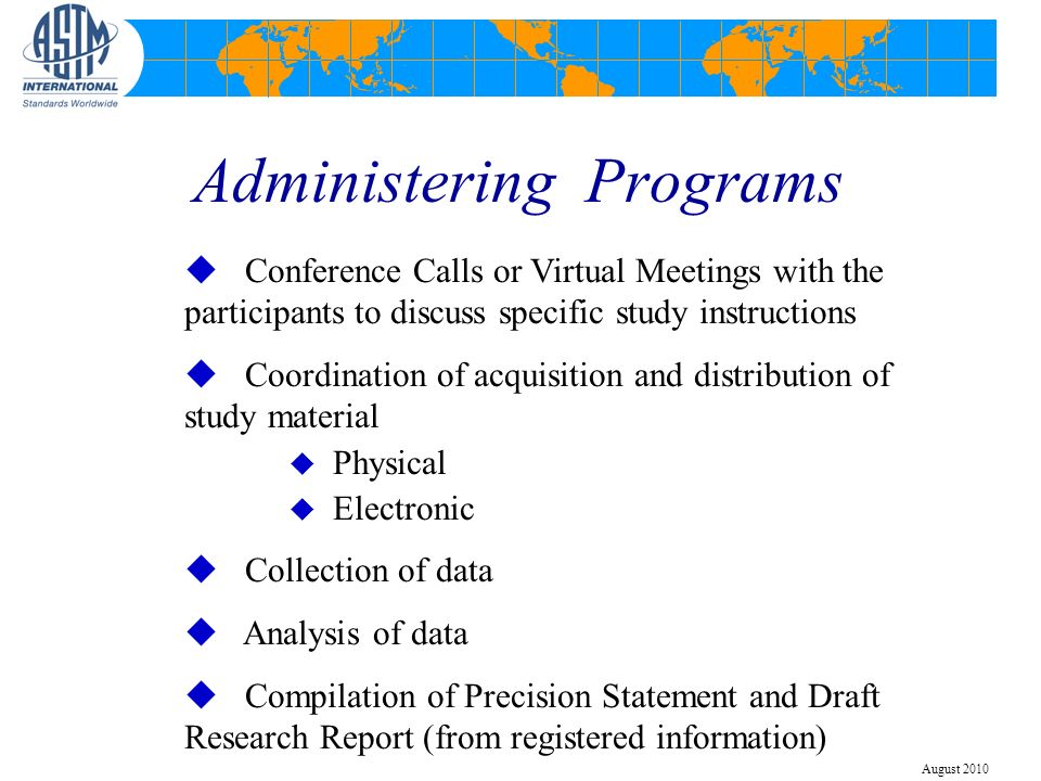 Administering Programs u Conference Calls or Virtual Meetings with the participants to discuss specific study instructions u Coordination of acquisition and distribution of study material u Physical u Electronic u Collection of data u Analysis of data u Compilation of Precision Statement and Draft Research Report (from registered information) August 2010