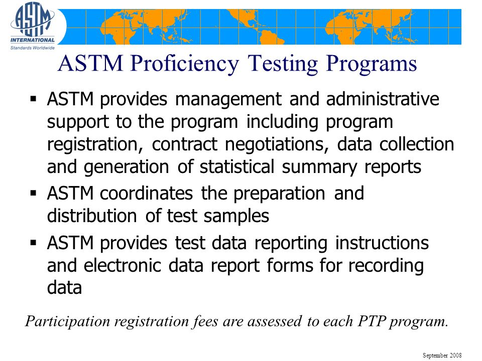 ASTM Proficiency Testing Programs ASTM provides management and administrative support to the program including program registration, contract negotiations, data collection and generation of statistical summary reports ASTM coordinates the preparation and distribution of test samples ASTM provides test data reporting instructions and electronic data report forms for recording data Participation registration fees are assessed to each PTP program.
