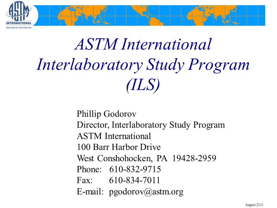 ASTM International Interlaboratory Study Program (ILS) Phillip Godorov Director, Interlaboratory Study Program ASTM International 100 Barr Harbor Drive West Conshohocken, PA 19428-2959 Phone: 610-832-9715 Fax: 610-834-7011 E-mail: pgodorov@astm.org August 2010