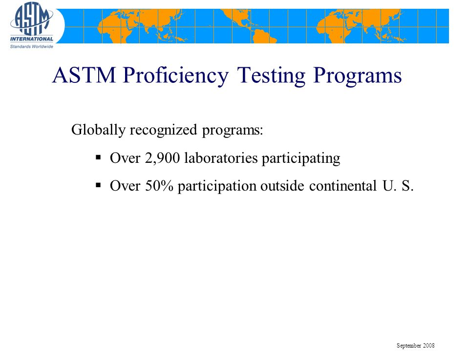 ASTM Proficiency Testing Programs Globally recognized programs: Over 2,900 laboratories participating Over 50% participation outside continental U.