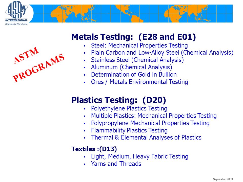 Metals Testing: (E28 and E01) Steel: Mechanical Properties Testing Plain Carbon and Low-Alloy Steel (Chemical Analysis) Stainless Steel (Chemical Analysis) Aluminum (Chemical Analysis) Determination of Gold in Bullion Ores / Metals Environmental Testing Plastics Testing: (D20) Polyethylene Plastics Testing Multiple Plastics: Mechanical Properties Testing Polypropylene Mechanical Properties Testing Flammability Plastics Testing Thermal & Elemental Analyses of Plastics Textiles :(D13) Light, Medium, Heavy Fabric Testing Yarns and Threads ASTM PROGRAMS September 2008