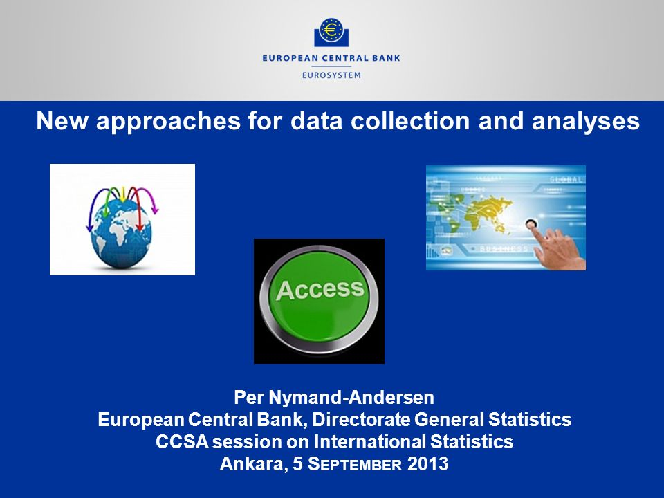New approaches for data collection and analyses Per Nymand-Andersen European Central Bank, Directorate General Statistics CCSA session on International Statistics Ankara, 5 S EPTEMBER 2013
