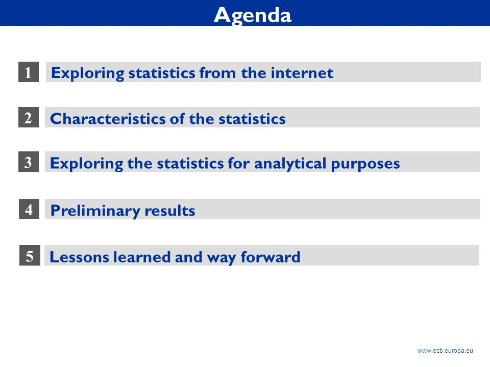 Rubric www.ecb.europa.eu 1 2 Exploring statistics from the internet Characteristics of the statistics 3 Lessons learned and way forward Exploring the statistics for analytical purposes 5 4 Preliminary results Agenda