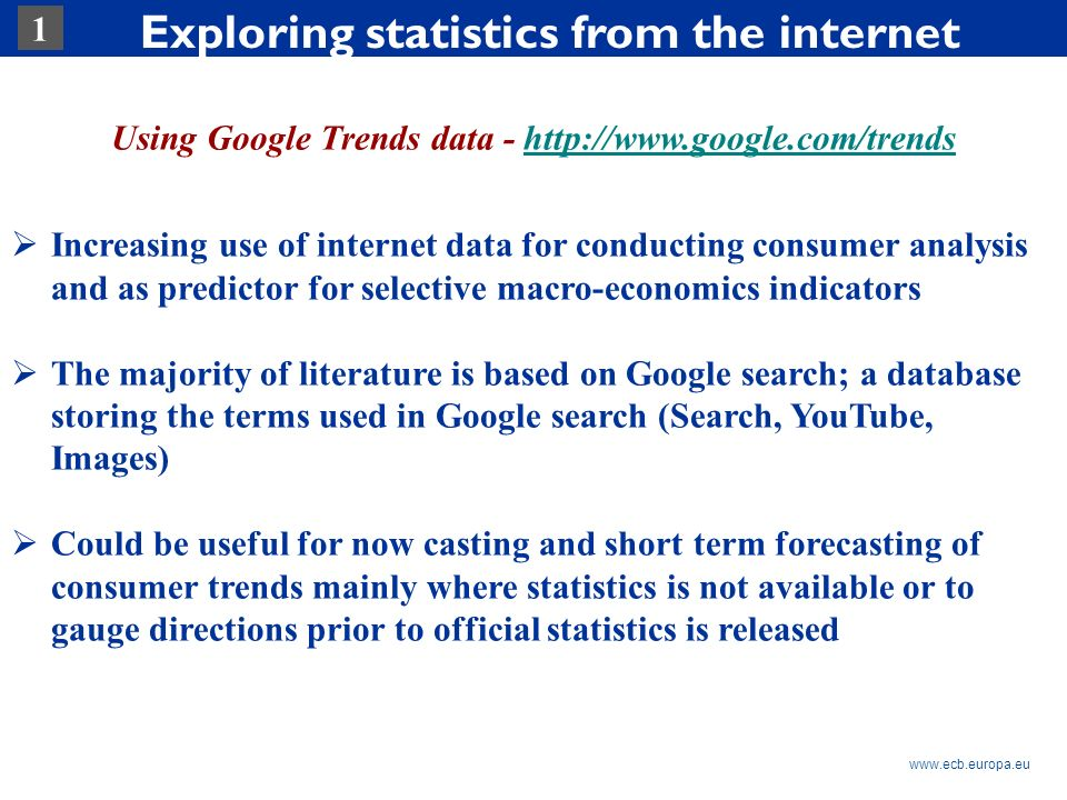 Rubric www.ecb.europa.eu 1 Exploring statistics from the internet Using Google Trends data - http://www.google.com/trendshttp://www.google.com/trends Increasing use of internet data for conducting consumer analysis and as predictor for selective macro-economics indicators The majority of literature is based on Google search; a database storing the terms used in Google search (Search, YouTube, Images) Could be useful for now casting and short term forecasting of consumer trends mainly where statistics is not available or to gauge directions prior to official statistics is released