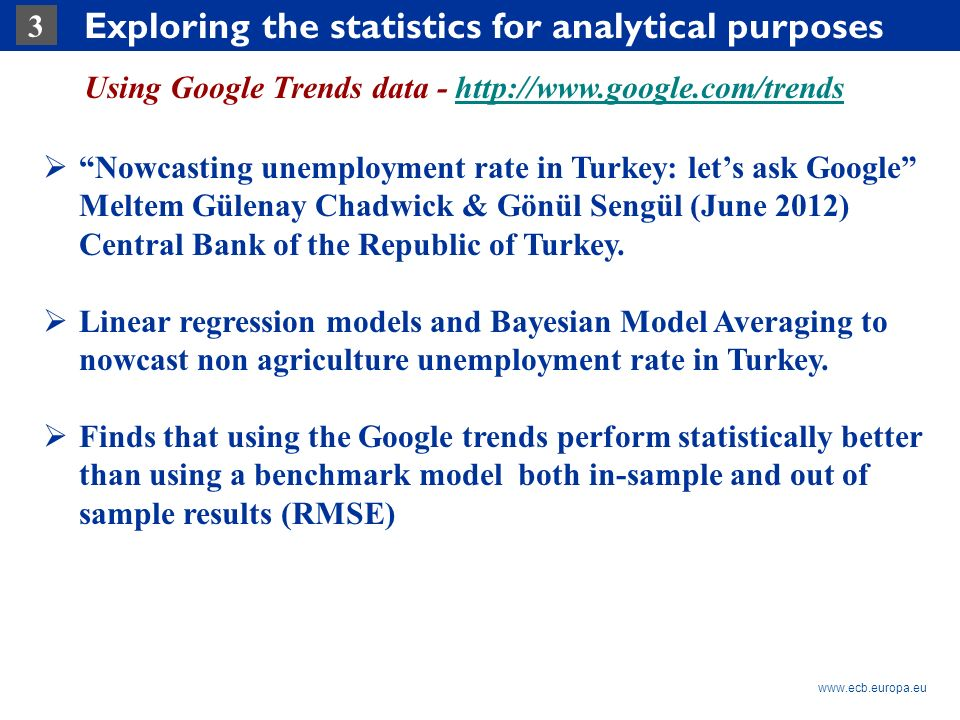 Rubric www.ecb.europa.eu 3 Exploring the statistics for analytical purposes Using Google Trends data - http://www.google.com/trendshttp://www.google.com/trends Nowcasting unemployment rate in Turkey: lets ask Google Meltem Gülenay Chadwick & Gönül Sengül (June 2012) Central Bank of the Republic of Turkey.