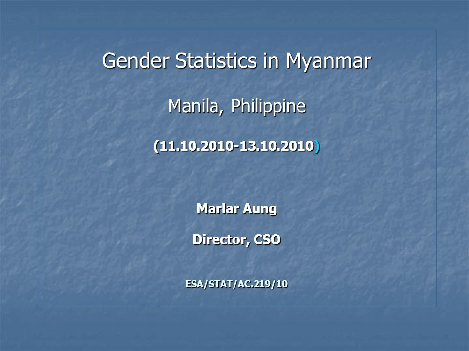 Gender Statistics in Myanmar Manila, Philippine (11.10.2010-13.10.2010) Marlar Aung Director, CSO ESA/STAT/AC.219/10