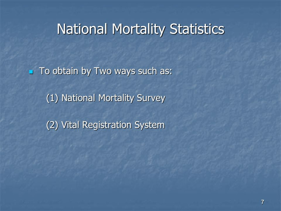 7 National Mortality Statistics To obtain by Two ways such as: To obtain by Two ways such as: (1) National Mortality Survey (1) National Mortality Survey (2) Vital Registration System (2) Vital Registration System