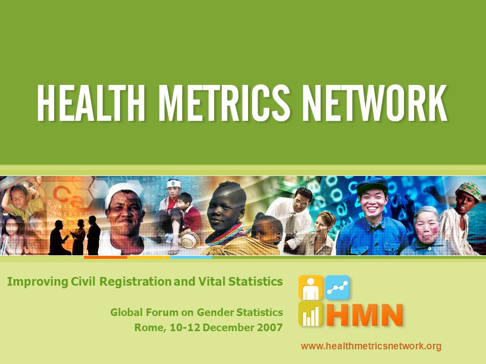 Improving Civil Registration and Vital Statistics Global Forum on Gender Statistics Rome, 10-12 December 2007 www.healthmetricsnetwork.org