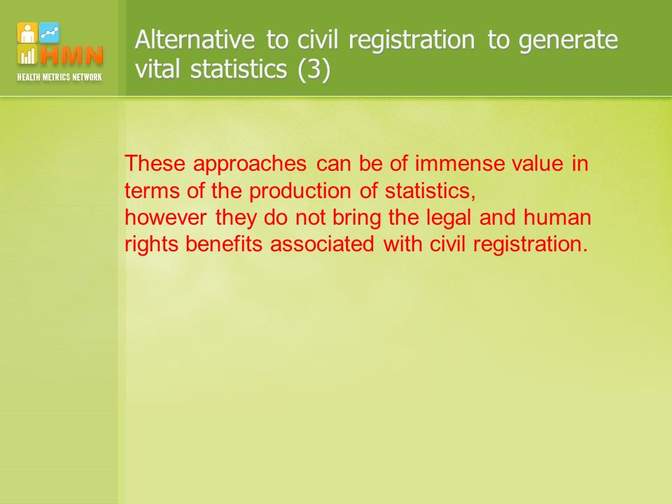 Alternative to civil registration to generate vital statistics (3) These approaches can be of immense value in terms of the production of statistics, however they do not bring the legal and human rights benefits associated with civil registration.