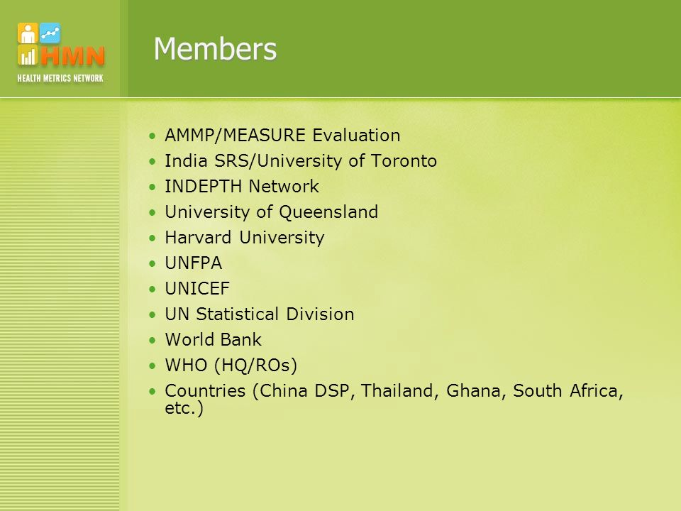 Members AMMP/MEASURE Evaluation India SRS/University of Toronto INDEPTH Network University of Queensland Harvard University UNFPA UNICEF UN Statistical Division World Bank WHO (HQ/ROs) Countries (China DSP, Thailand, Ghana, South Africa, etc.)