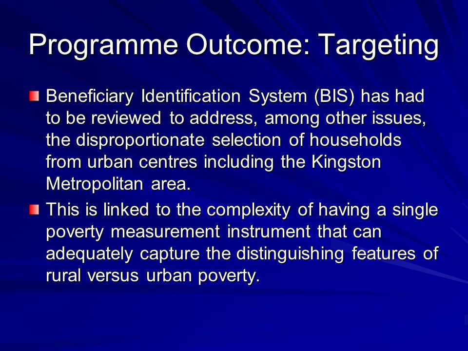 Programme Outcome: Targeting Beneficiary Identification System (BIS) has had to be reviewed to address, among other issues, the disproportionate selection of households from urban centres including the Kingston Metropolitan area.