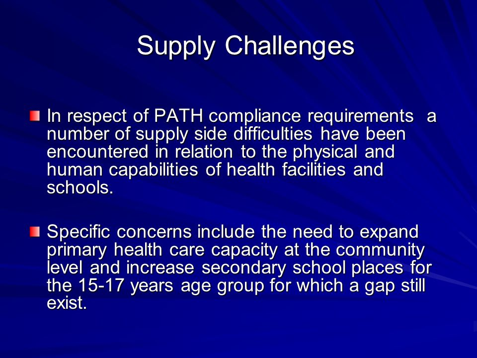 Supply Challenges Supply Challenges In respect of PATH compliance requirements a number of supply side difficulties have been encountered in relation to the physical and human capabilities of health facilities and schools.