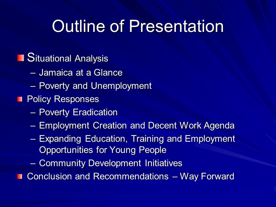 Outline of Presentation S ituational Analysis –Jamaica at a Glance –Poverty and Unemployment Policy Responses –Poverty Eradication –Employment Creation and Decent Work Agenda –Expanding Education, Training and Employment Opportunities for Young People –Community Development Initiatives Conclusion and Recommendations – Way Forward