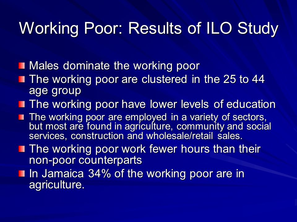 Working Poor: Results of ILO Study Males dominate the working poor The working poor are clustered in the 25 to 44 age group The working poor have lower levels of education The working poor are employed in a variety of sectors, but most are found in agriculture, community and social services, construction and wholesale/retail sales.
