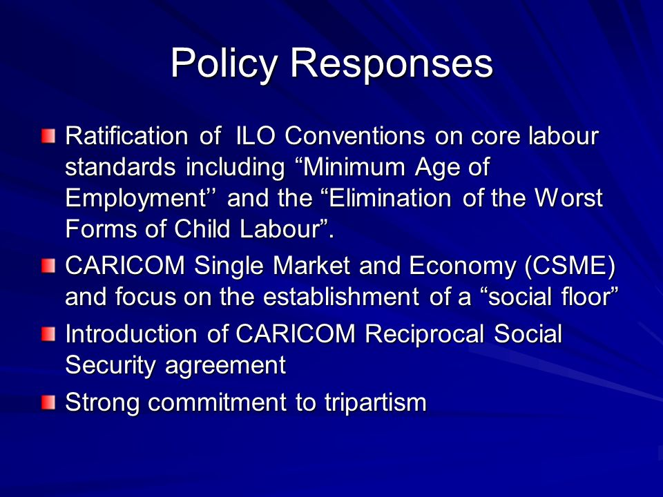 Policy Responses Ratification of ILO Conventions on core labour standards including Minimum Age of Employment and the Elimination of the Worst Forms of Child Labour.
