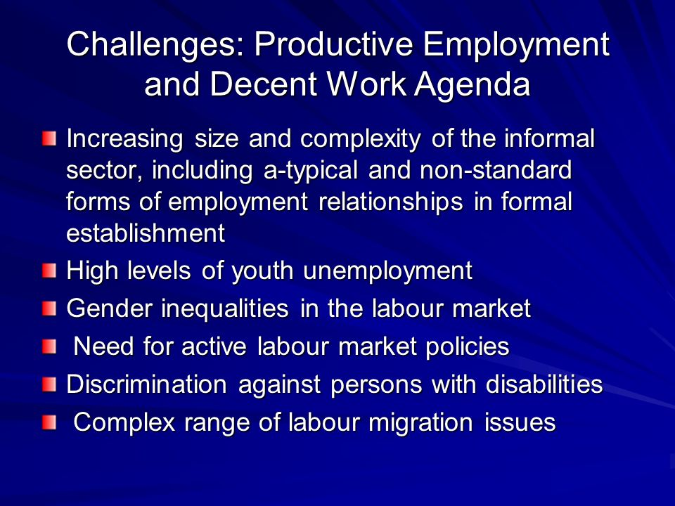 Challenges: Productive Employment and Decent Work Agenda Increasing size and complexity of the informal sector, including a-typical and non-standard f