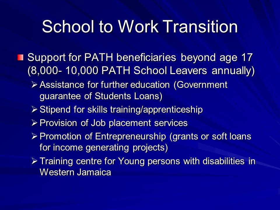 School to Work Transition Support for PATH beneficiaries beyond age 17 (8,000- 10,000 PATH School Leavers annually) Assistance for further education (Government guarantee of Students Loans) Assistance for further education (Government guarantee of Students Loans) Stipend for skills training/apprenticeship Stipend for skills training/apprenticeship Provision of Job placement services Provision of Job placement services Promotion of Entrepreneurship (grants or soft loans for income generating projects) Promotion of Entrepreneurship (grants or soft loans for income generating projects) Training centre for Young persons with disabilities in Western Jamaica Training centre for Young persons with disabilities in Western Jamaica