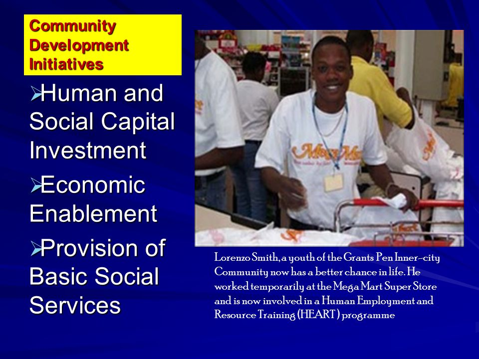 Community Development Initiatives Human and Social Capital Investment Human and Social Capital Investment Economic Enablement Economic Enablement Provision of Basic Social Services Provision of Basic Social Services Lorenzo Smith, a youth of the Grants Pen Inner-city Community now has a better chance in life.