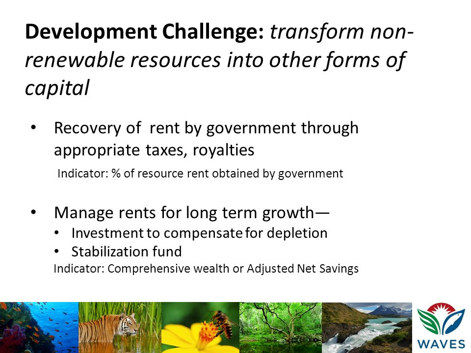 Development Challenge: transform non- renewable resources into other forms of capital Recovery of rent by government through appropriate taxes, royalt