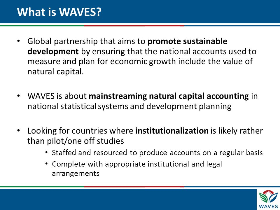 Click to edit Master title style What is WAVES? Global partnership that aims to promote sustainable development by ensuring that the national accounts