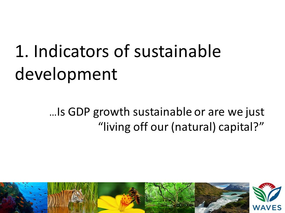 1. Indicators of sustainable development … Is GDP growth sustainable or are we just living off our (natural) capital?
