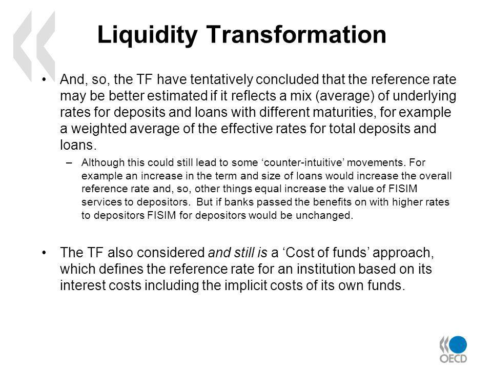 Liquidity Transformation And, so, the TF have tentatively concluded that the reference rate may be better estimated if it reflects a mix (average) of underlying rates for deposits and loans with different maturities, for example a weighted average of the effective rates for total deposits and loans.