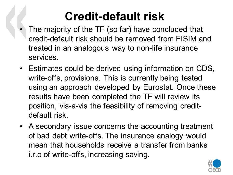 Credit-default risk The majority of the TF (so far) have concluded that credit-default risk should be removed from FISIM and treated in an analogous way to non-life insurance services.