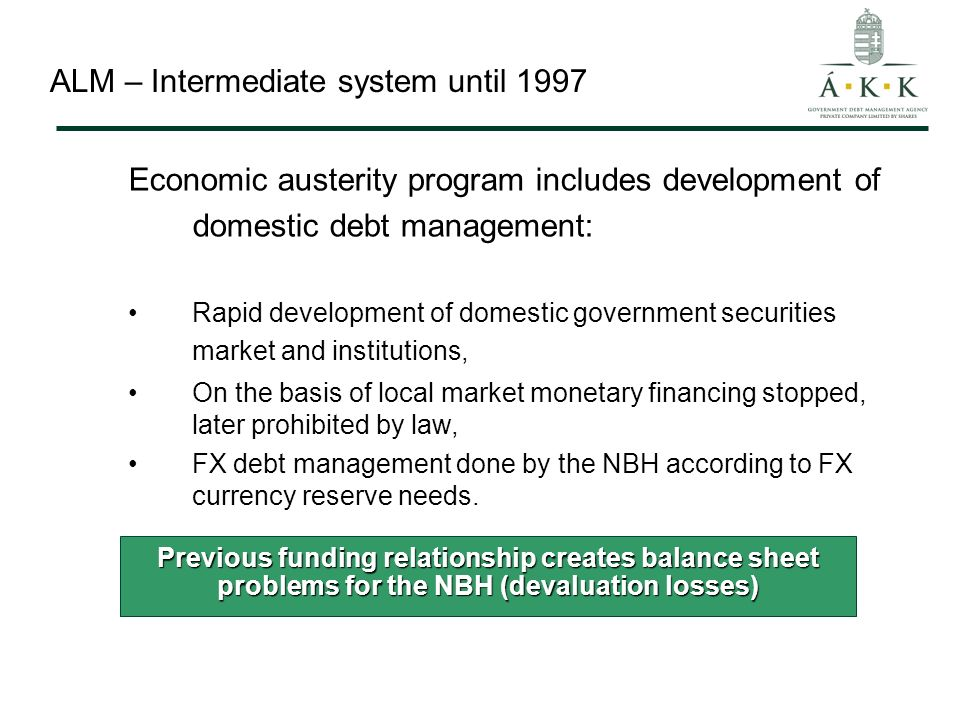 ALM – Intermediate system until 1997 Economic austerity program includes development of domestic debt management: Rapid development of domestic government securities market and institutions, On the basis of local market monetary financing stopped, later prohibited by law, FX debt management done by the NBH according to FX currency reserve needs.