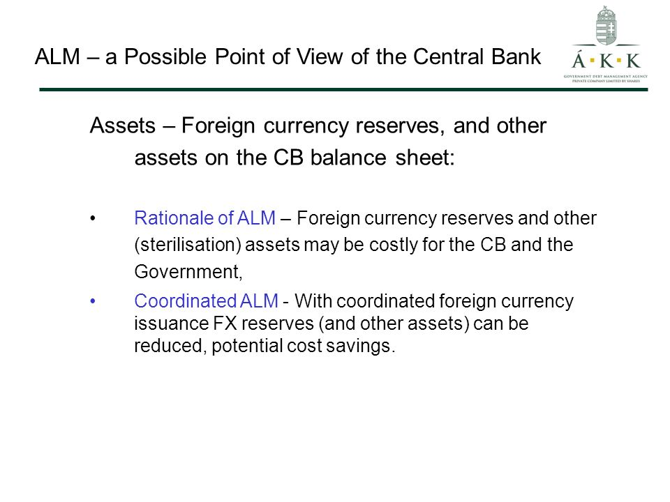 ALM – a Possible Point of View of the Central Bank Assets – Foreign currency reserves, and other assets on the CB balance sheet: Rationale of ALM – Foreign currency reserves and other (sterilisation) assets may be costly for the CB and the Government, Coordinated ALM - With coordinated foreign currency issuance FX reserves (and other assets) can be reduced, potential cost savings.