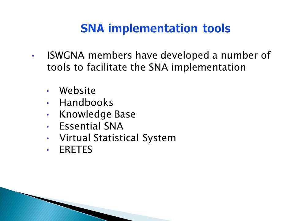 SNA implementation tools ISWGNA members have developed a number of tools to facilitate the SNA implementation Website Handbooks Knowledge Base Essential SNA Virtual Statistical System ERETES