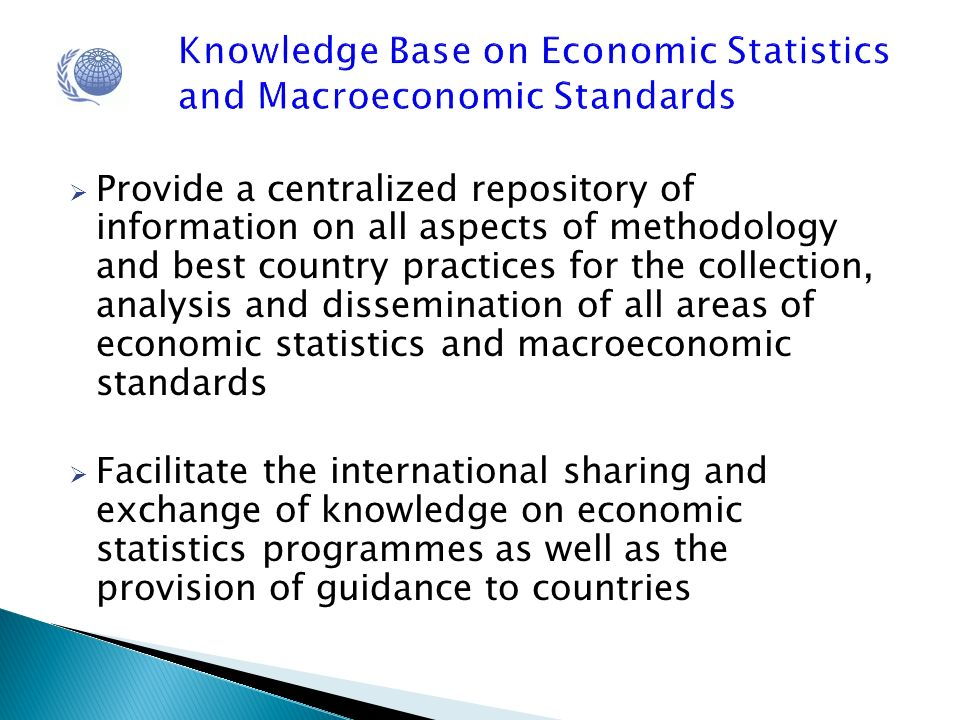 Knowledge Base on Economic Statistics and Macroeconomic Standards Provide a centralized repository of information on all aspects of methodology and best country practices for the collection, analysis and dissemination of all areas of economic statistics and macroeconomic standards Facilitate the international sharing and exchange of knowledge on economic statistics programmes as well as the provision of guidance to countries