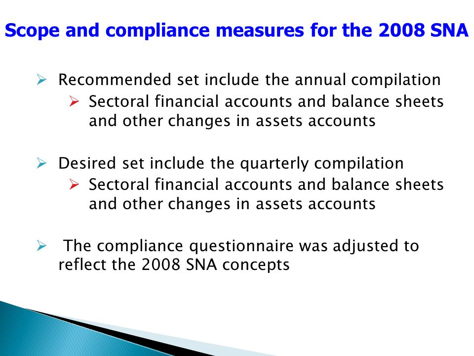 Recommended set include the annual compilation Sectoral financial accounts and balance sheets and other changes in assets accounts Desired set include the quarterly compilation Sectoral financial accounts and balance sheets and other changes in assets accounts The compliance questionnaire was adjusted to reflect the 2008 SNA concepts Scope and compliance measures for the 2008 SNA