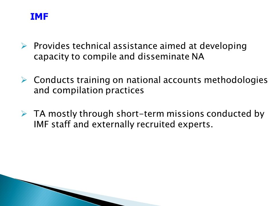 Provides technical assistance aimed at developing capacity to compile and disseminate NA Conducts training on national accounts methodologies and compilation practices TA mostly through short-term missions conducted by IMF staff and externally recruited experts.
