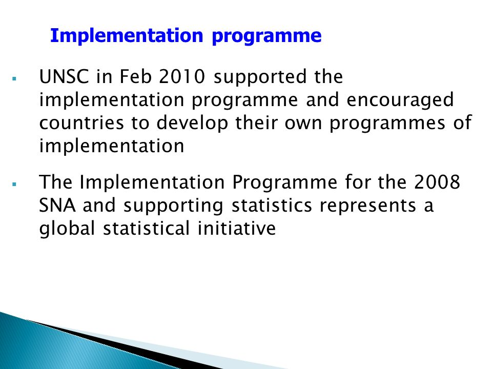 UNSC in Feb 2010 supported the implementation programme and encouraged countries to develop their own programmes of implementation The Implementation Programme for the 2008 SNA and supporting statistics represents a global statistical initiative Implementation programme