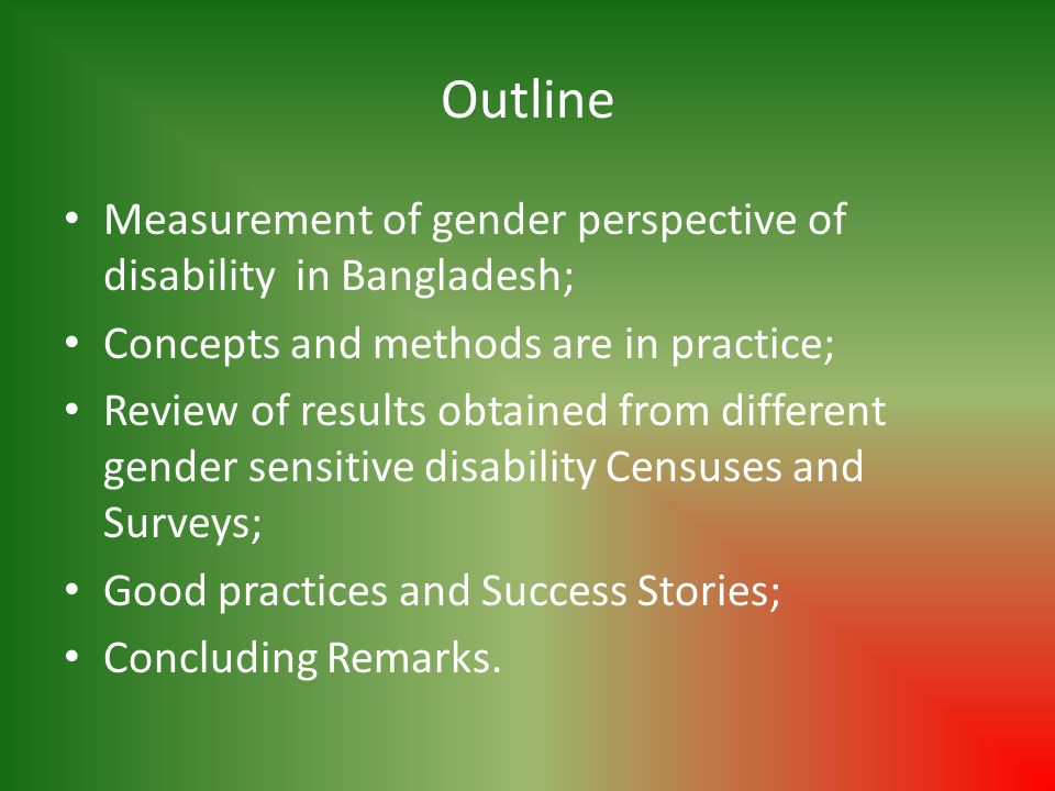 Outline Measurement of gender perspective of disability in Bangladesh; Concepts and methods are in practice; Review of results obtained from different gender sensitive disability Censuses and Surveys; Good practices and Success Stories; Concluding Remarks.