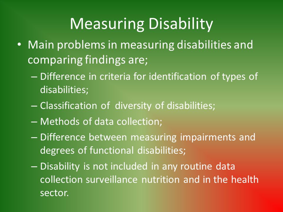 Measuring Disability Main problems in measuring disabilities and comparing findings are; – Difference in criteria for identification of types of disabilities; – Classification of diversity of disabilities; – Methods of data collection; – Difference between measuring impairments and degrees of functional disabilities; – Disability is not included in any routine data collection surveillance nutrition and in the health sector.