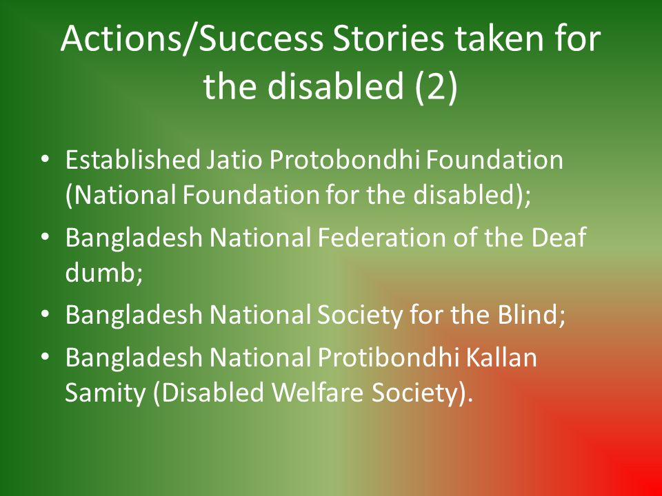 Actions/Success Stories taken for the disabled (2) Established Jatio Protobondhi Foundation (National Foundation for the disabled); Bangladesh Nationa