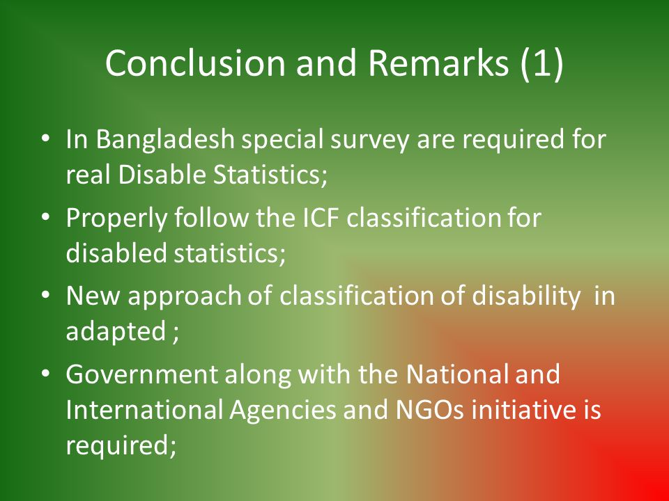 Conclusion and Remarks (1) In Bangladesh special survey are required for real Disable Statistics; Properly follow the ICF classification for disabled statistics; New approach of classification of disability in adapted ; Government along with the National and International Agencies and NGOs initiative is required;