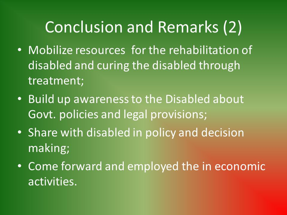 Conclusion and Remarks (2) Mobilize resources for the rehabilitation of disabled and curing the disabled through treatment; Build up awareness to the Disabled about Govt.