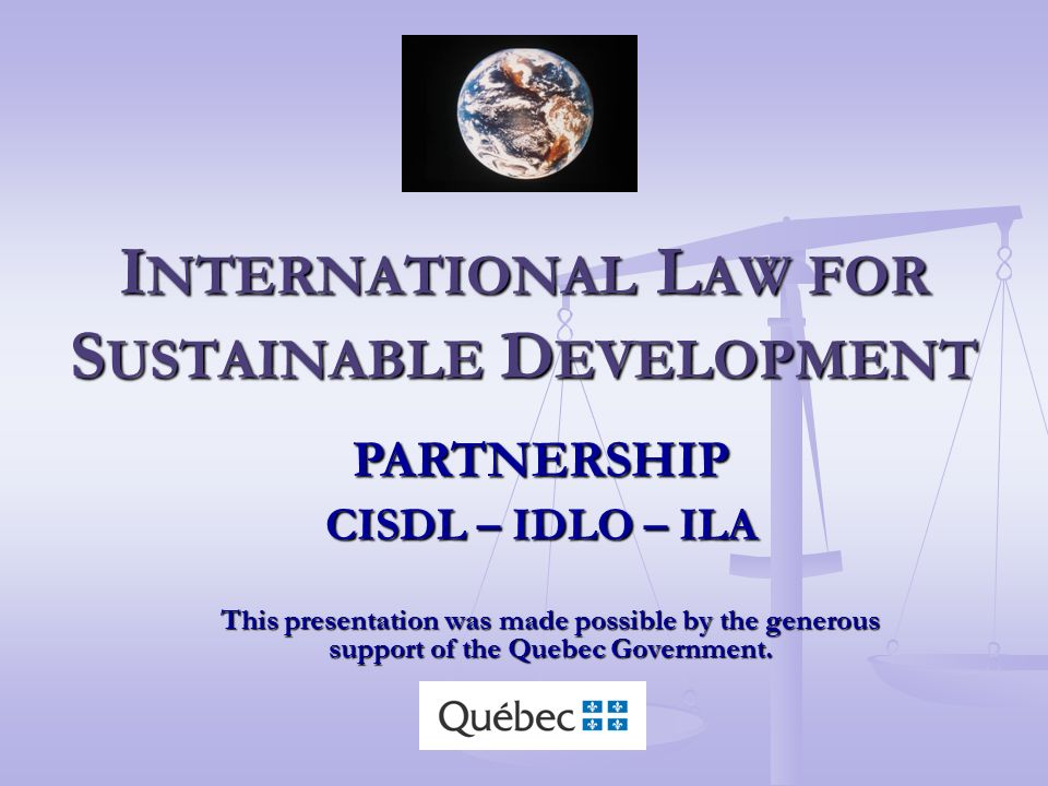 I NTERNATIONAL L AW FOR S USTAINABLE D EVELOPMENT This presentation was made possible by the generous support of the Quebec Government.