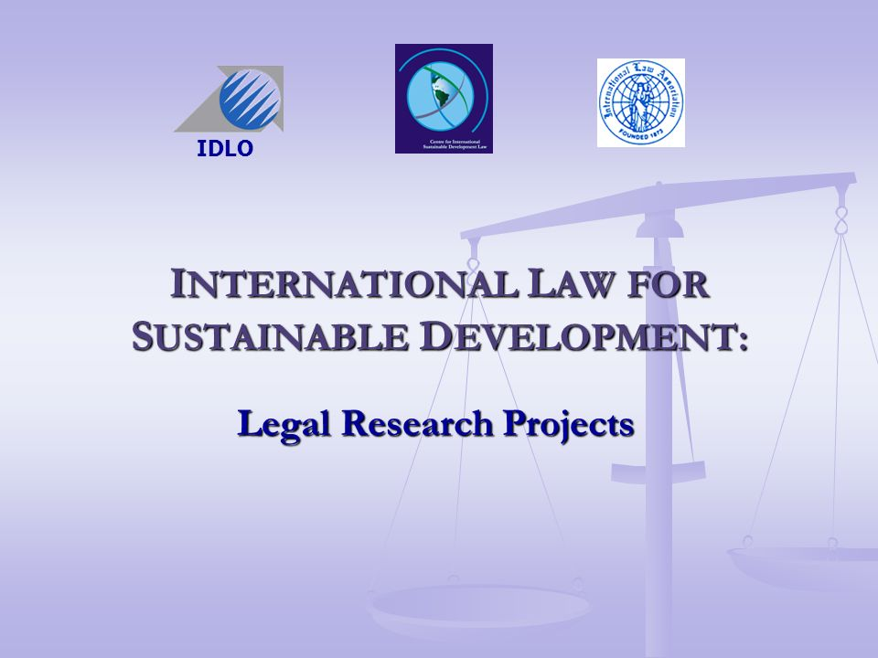 I NTERNATIONAL L AW FOR S USTAINABLE D EVELOPMENT: Legal Research Projects IDLO