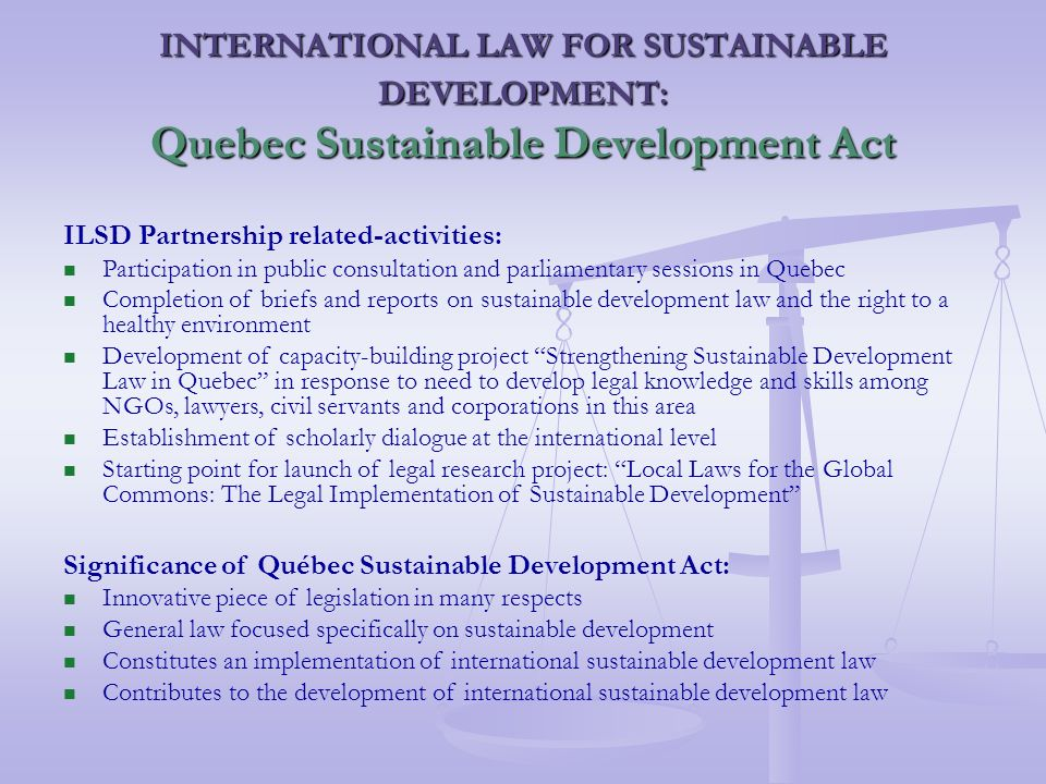 INTERNATIONAL LAW FOR SUSTAINABLE DEVELOPMENT: Quebec Sustainable Development Act ILSD Partnership related-activities: Participation in public consultation and parliamentary sessions in Quebec Completion of briefs and reports on sustainable development law and the right to a healthy environment Development of capacity-building project Strengthening Sustainable Development Law in Quebec in response to need to develop legal knowledge and skills among NGOs, lawyers, civil servants and corporations in this area Establishment of scholarly dialogue at the international level Starting point for launch of legal research project: Local Laws for the Global Commons: The Legal Implementation of Sustainable Development Significance of Québec Sustainable Development Act: Innovative piece of legislation in many respects General law focused specifically on sustainable development Constitutes an implementation of international sustainable development law Contributes to the development of international sustainable development law