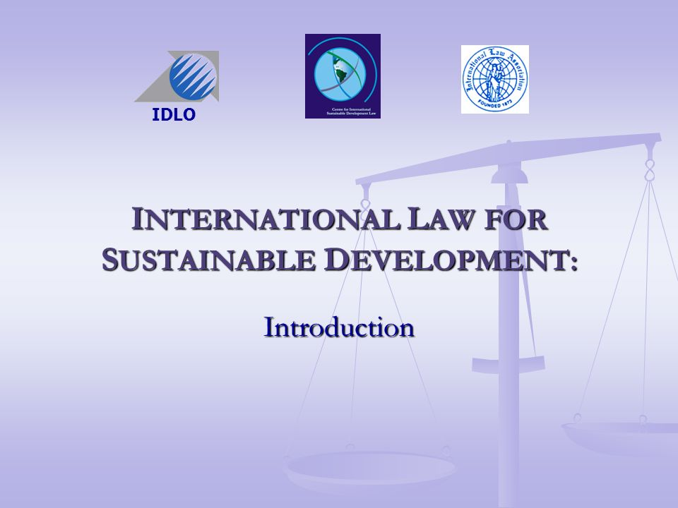 I NTERNATIONAL L AW FOR S USTAINABLE D EVELOPMENT: Introduction IDLO