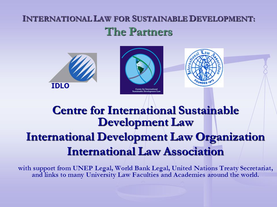 I NTERNATIONAL L AW FOR S USTAINABLE D EVELOPMENT: The Partners Centre for International Sustainable Development Law International Development Law Organization International Law Association with support from UNEP Legal, World Bank Legal, United Nations Treaty Secretariat, and links to many University Law Faculties and Academies around the world.